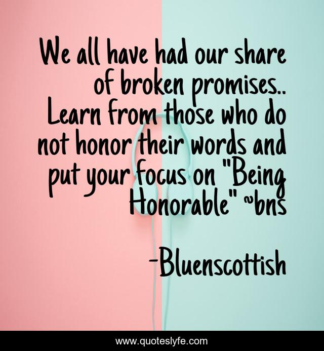 We all have had our share of broken promises.. Learn from those who do not honor their words and put your focus on