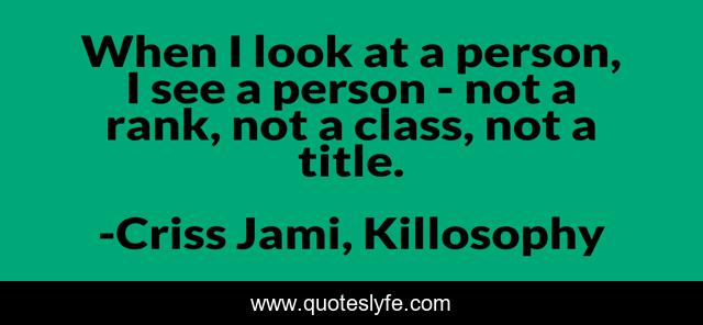 When I look at a person, I see a person - not a rank, not a class, not a title.
