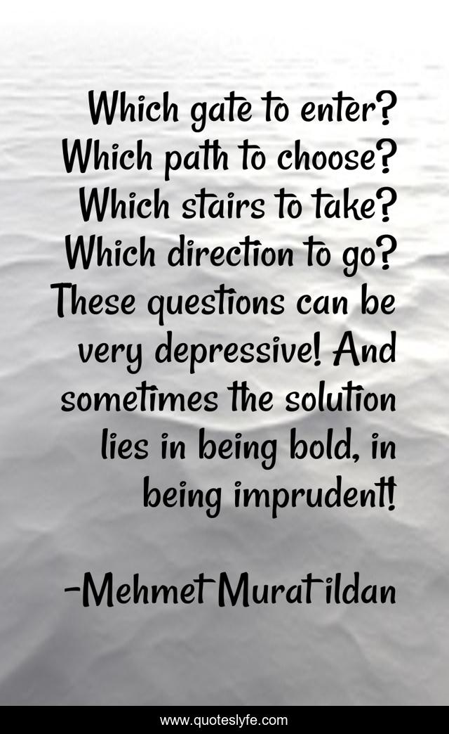 Which gate to enter? Which path to choose? Which stairs to take? Which direction to go? These questions can be very depressive! And sometimes the solution lies in being bold, in being imprudent!