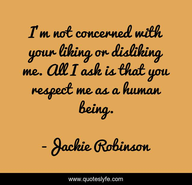 I'm not concerned with your liking or disliking me. All I ask is that you respect me as a human being.