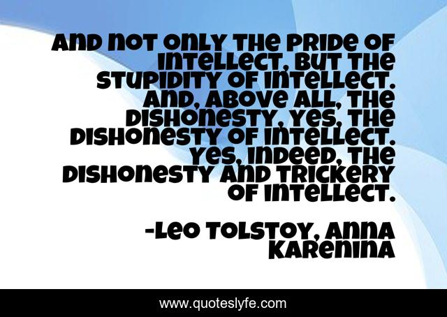 And not only the pride of intellect, but the stupidity of intellect. And, above all, the dishonesty, yes, the dishonesty of intellect. Yes, indeed, the dishonesty and trickery of intellect.