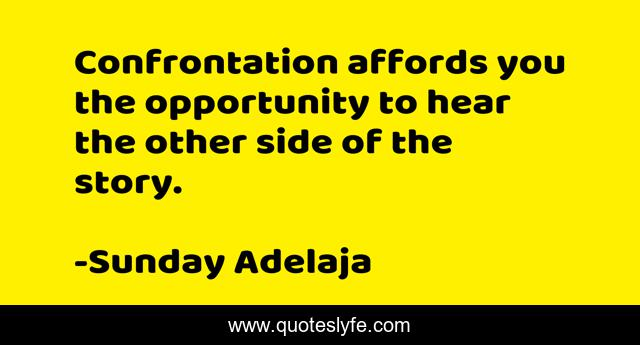 Confrontation affords you the opportunity to hear the other side of the story.