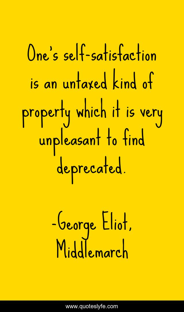 One's self-satisfaction is an untaxed kind of property which it is very unpleasant to find deprecated.