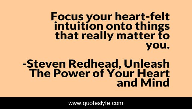 Focus your heart-felt intuition onto things that really matter to you.