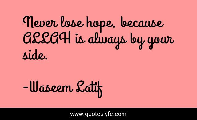 Never lose hope, because ALLAH is always by your side.