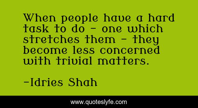 When people have a hard task to do - one which stretches them - they become less concerned with trivial matters.