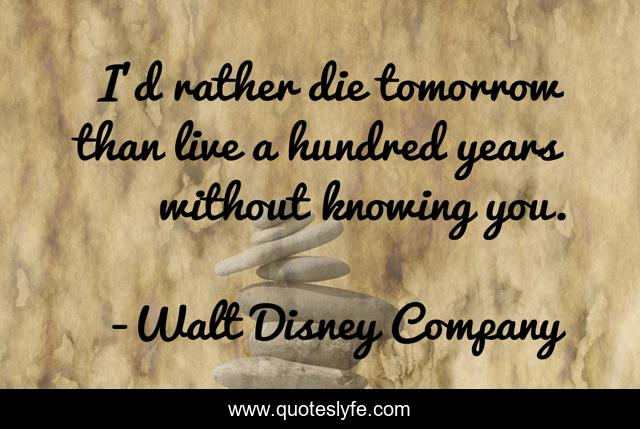 I'd rather die tomorrow than live a hundred years without knowing you.