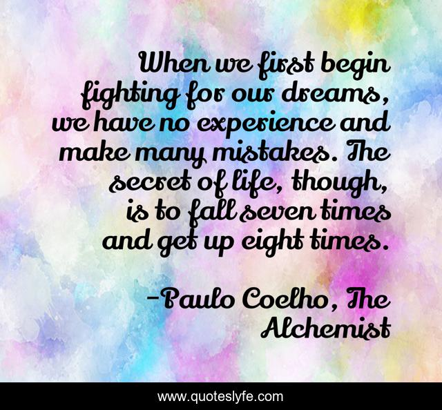 When we first begin fighting for our dreams, we have no experience and make many mistakes. The secret of life, though, is to fall seven times and get up eight times.