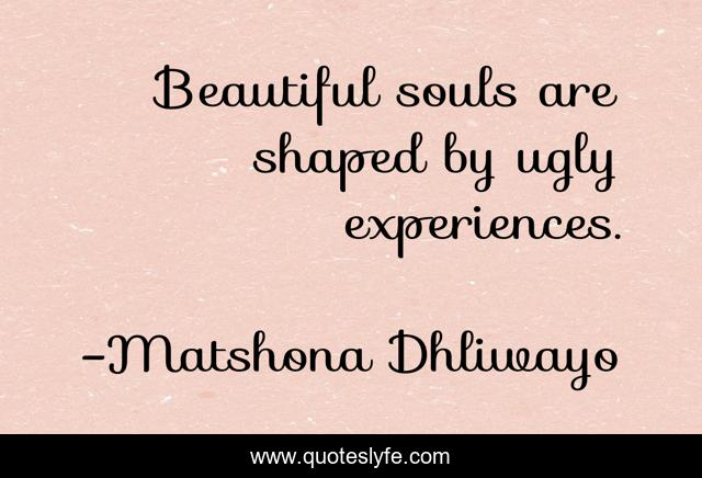 Beautiful souls are shaped by ugly experiences.