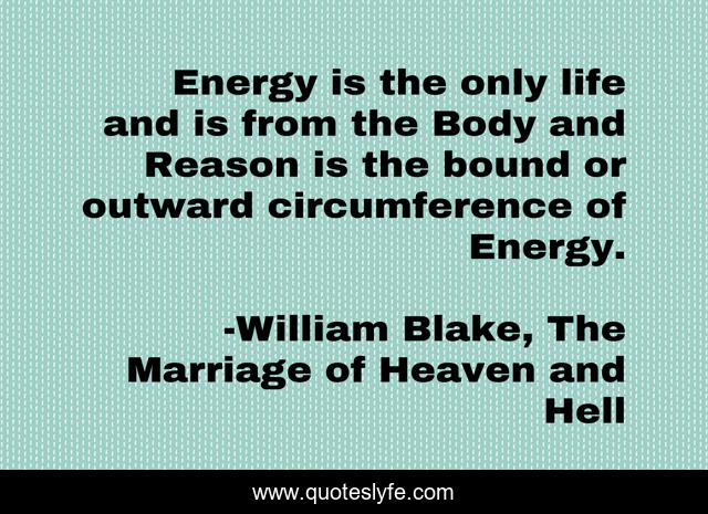 Energy is the only life and is from the Body and Reason is the bound or outward circumference of Energy.