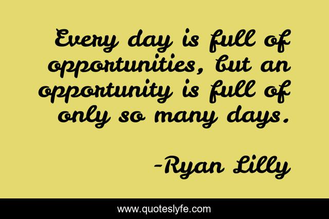 Every day is full of opportunities, but an opportunity is full of only so many days.