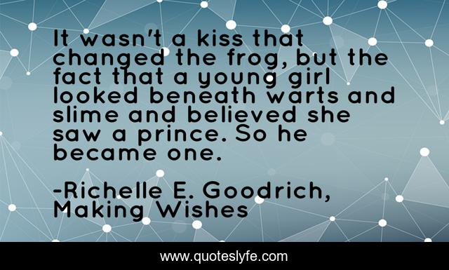 It wasn't a kiss that changed the frog, but the fact that a young girl looked beneath warts and slime and believed she saw a prince. So he became one.