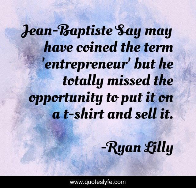 Jean-Baptiste Say may have coined the term 'entrepreneur' but he totally missed the opportunity to put it on a t-shirt and sell it.
