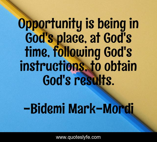 Opportunity is being in God's place, at God's time, following God's instructions, to obtain God's results.