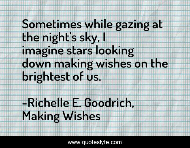Sometimes while gazing at the night's sky, I imagine stars looking down making wishes on the brightest of us.