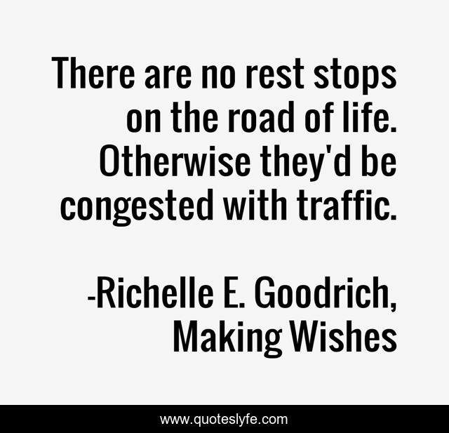 There are no rest stops on the road of life. Otherwise they'd be congested with traffic.