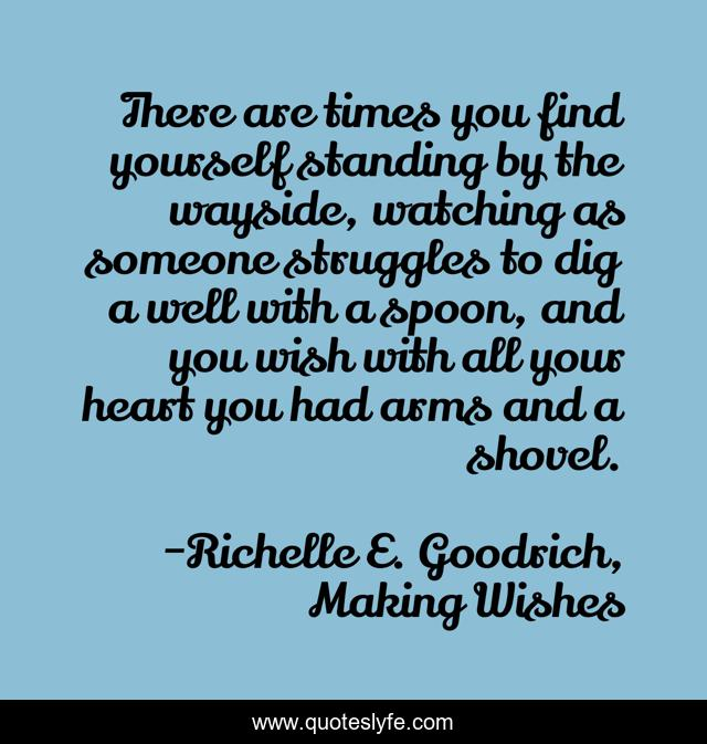 There are times you find yourself standing by the wayside, watching as someone struggles to dig a well with a spoon, and you wish with all your heart you had arms and a shovel.