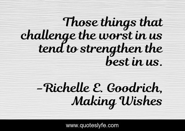 Those things that challenge the worst in us tend to strengthen the best in us.