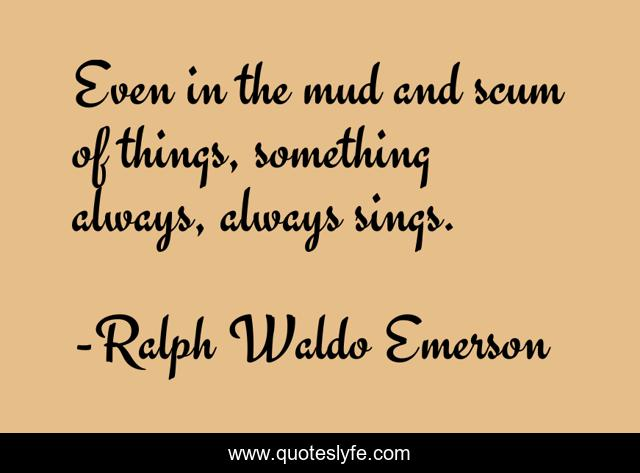 Even in the mud and scum of things, something always, always sings.