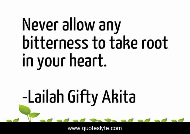 Never allow any bitterness to take root in your heart.