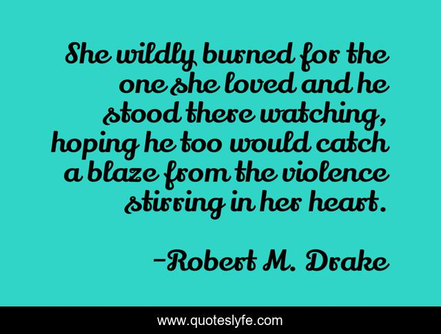 She wildly burned for the one she loved and he stood there watching, hoping he too would catch a blaze from the violence stirring in her heart.