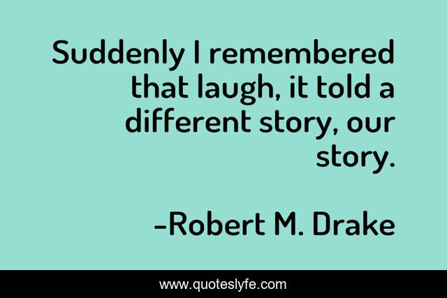 Suddenly I remembered that laugh, it told a different story, our story.