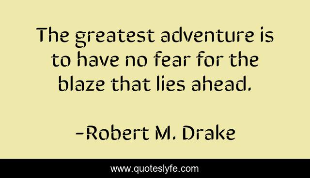The greatest adventure is to have no fear for the blaze that lies ahead.