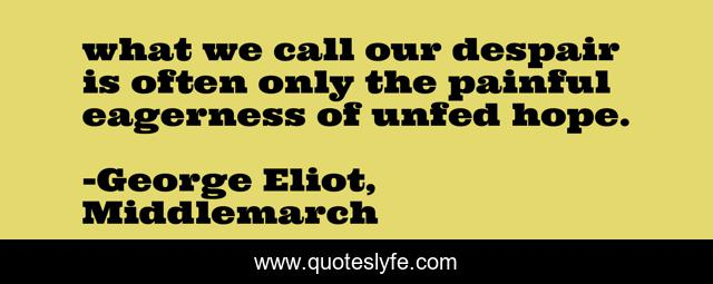 what we call our despair is often only the painful eagerness of unfed hope.