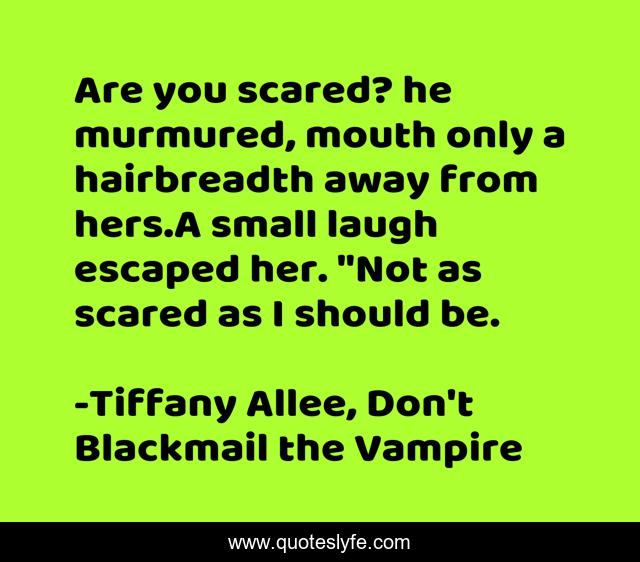 Are you scared? he murmured, mouth only a hairbreadth away from hers.A small laugh escaped her.