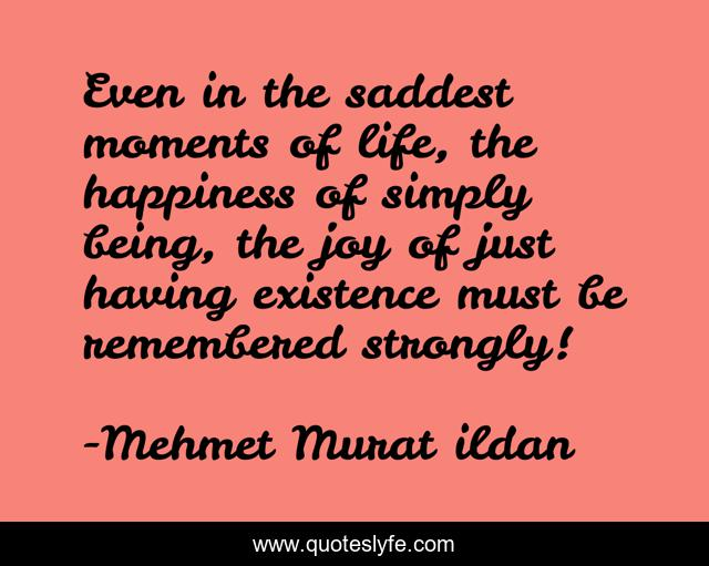 Even in the saddest moments of life, the happiness of simply being, the joy of just having existence must be remembered strongly!
