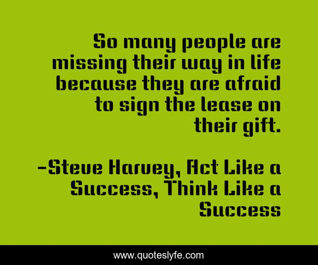 So many people are missing their way in life because they are afraid to sign the lease on their gift.