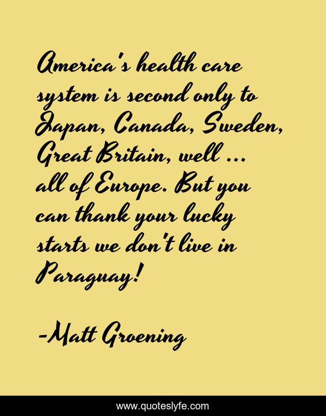 America's health care system is second only to Japan, Canada, Sweden, Great Britain, well ... all of Europe. But you can thank your lucky starts we don't live in Paraguay!