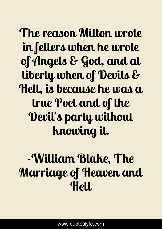 The reason Milton wrote in fetters when he wrote of Angels & God, and at liberty when of Devils & Hell, is because he was a true Poet and of the Devil's party without knowing it.