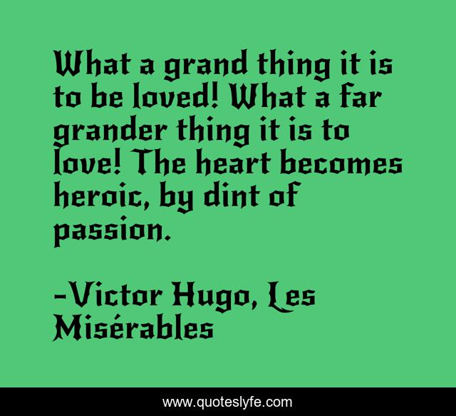 What a grand thing it is to be loved! What a far grander thing it is to love! The heart becomes heroic, by dint of passion.