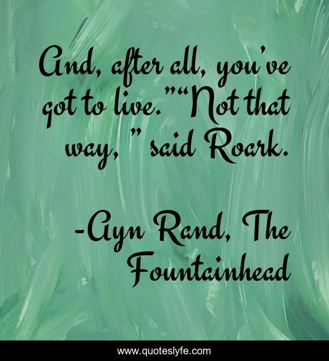 """And, after all, you've got to live.""""""""Not that way, """" said Roark."""
