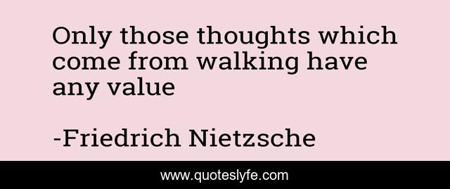 Only those thoughts which come from walking have any value