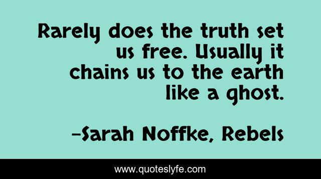 Rarely does the truth set us free. Usually it chains us to the earth like a ghost.