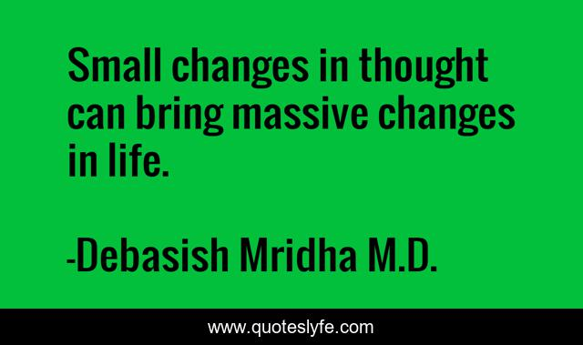 Small changes in thought can bring massive changes in life.