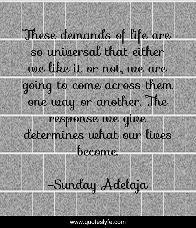 These demands of life are so universal that either we like it or not, we are going to come across them one way or another. The response we give determines what our lives become.