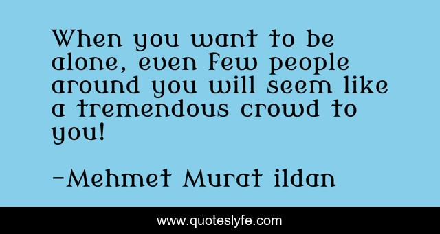 When you want to be alone, even few people around you will seem like a tremendous crowd to you!