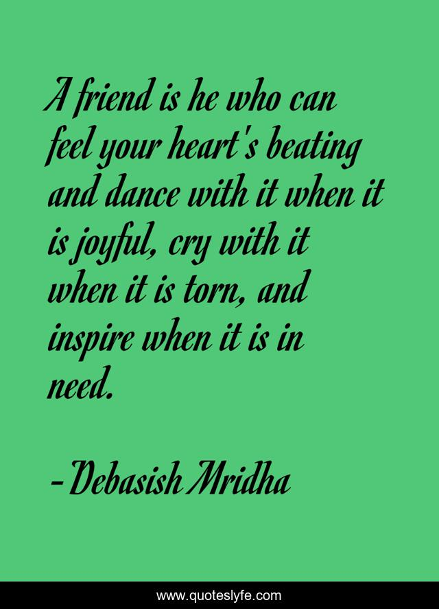 A friend is he who can feel your heart's beating and dance with it when it is joyful, cry with it when it is torn, and inspire when it is in need.