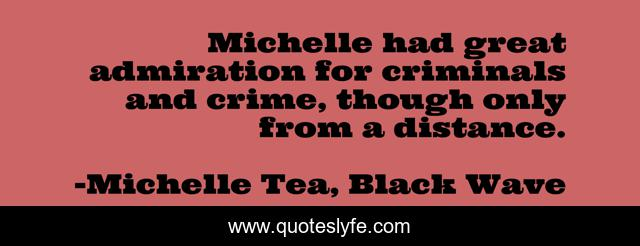 Michelle had great admiration for criminals and crime, though only from a distance.