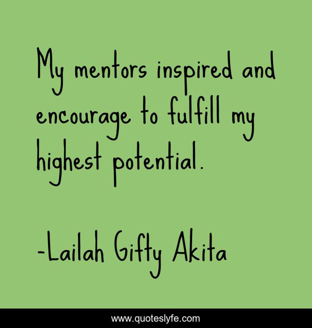 My mentors inspired and encourage to fulfill my highest potential.