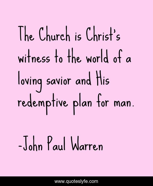 The Church is Christ's witness to the world of a loving savior and His redemptive plan for man.