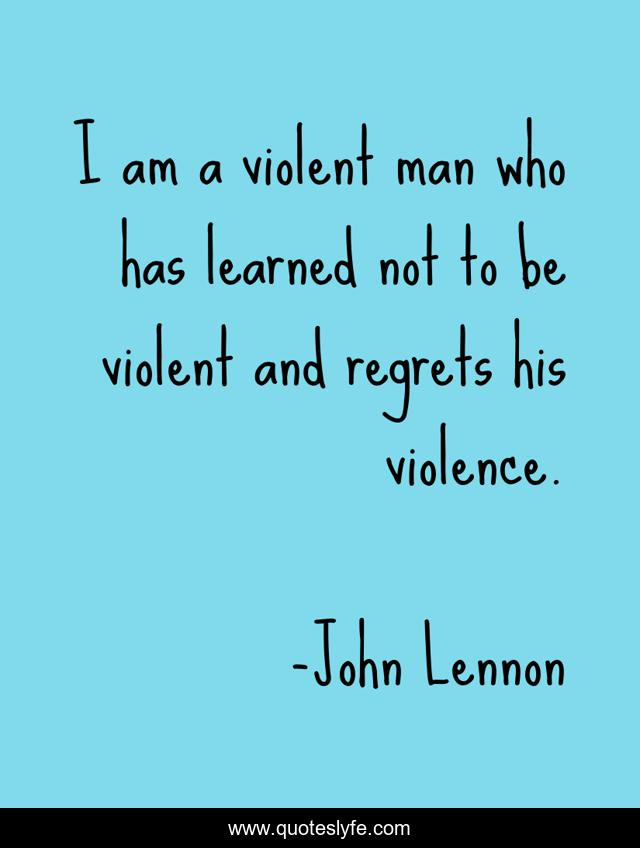 I am a violent man who has learned not to be violent and regrets his violence.