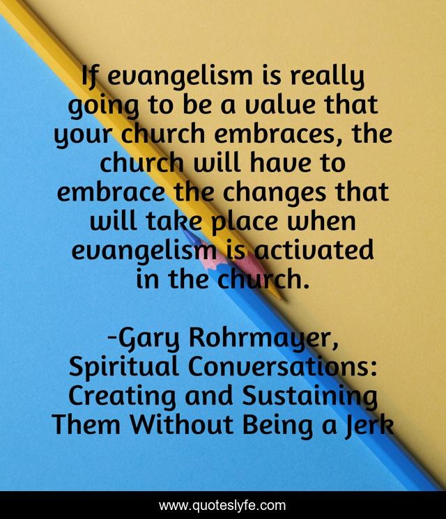 If evangelism is really going to be a value that your church embraces, the church will have to embrace the changes that will take place when evangelism is activated in the church.