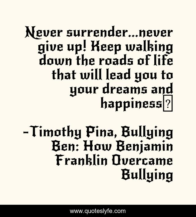 Never surrender...never give up! Keep walking down the roads of life that will lead you to your dreams and happiness❤