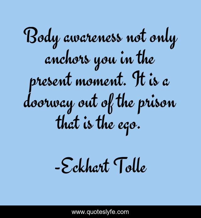 Body awareness not only anchors you in the present moment. It is a doorway out of the prison that is the ego.