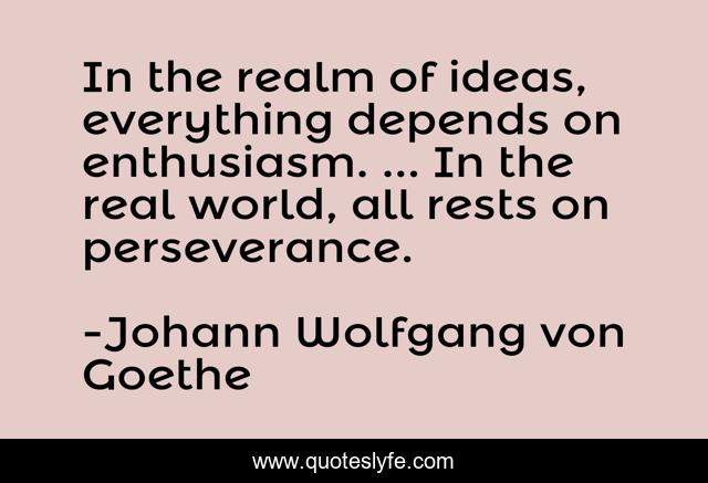 In the realm of ideas, everything depends on enthusiasm. ... In the real world, all rests on perseverance.