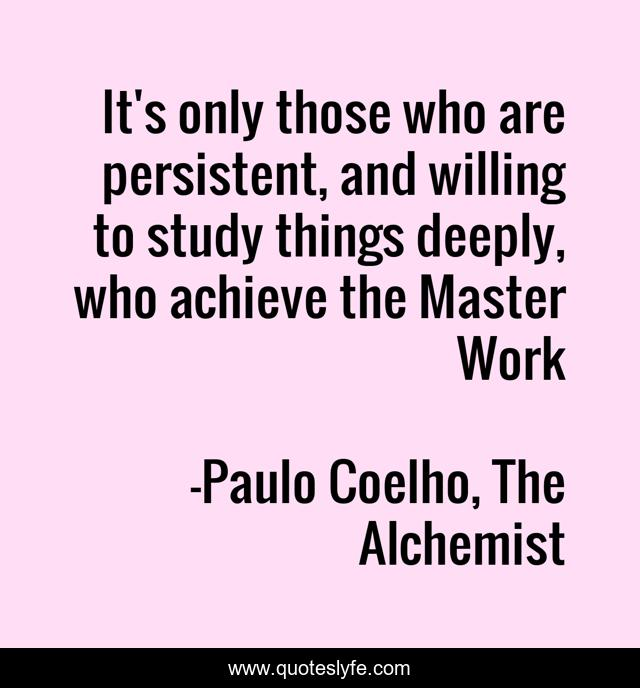 It's only those who are persistent, and willing to study things deeply, who achieve the Master Work